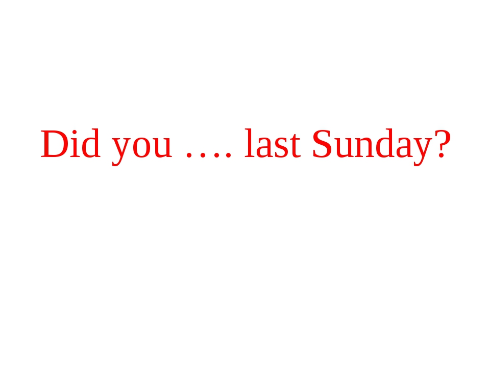 Did you …. last Sunday?