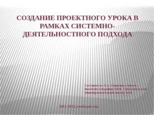 СОЗДАНИЕ ПРОЕКТНОГО УРОКА В РАМКАХ СИСТЕМНО-ДЕЯТЕЛЬНОСТНОГО ПОДХОДА 2011-2012