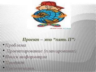 """Проект – это """"пять П"""": Проблема Проектирование (планирование) Поиск информац"""