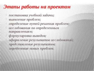 Этапы работы на проектом постановка учебной задачи; выявление проблем; опреде