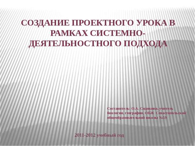 СОЗДАНИЕ ПРОЕКТНОГО УРОКА В РАМКАХ СИСТЕМНО-ДЕЯТЕЛЬНОСТНОГО ПОДХОДА 2011-2012...