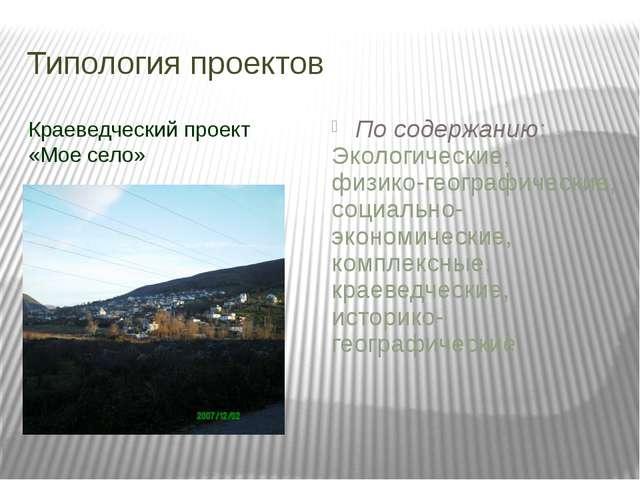 Типология проектов Краеведческий проект «Мое село» По содержанию: Экологическ...