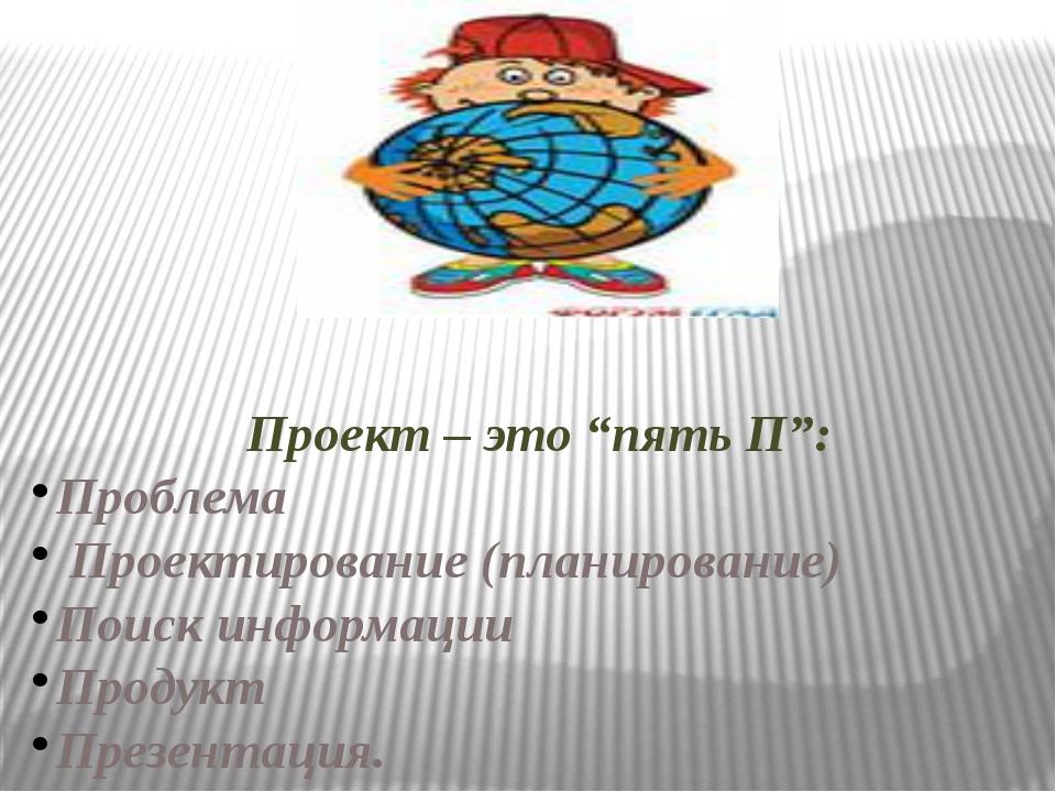 """Проект – это """"пять П"""": Проблема Проектирование (планирование) Поиск информац..."""