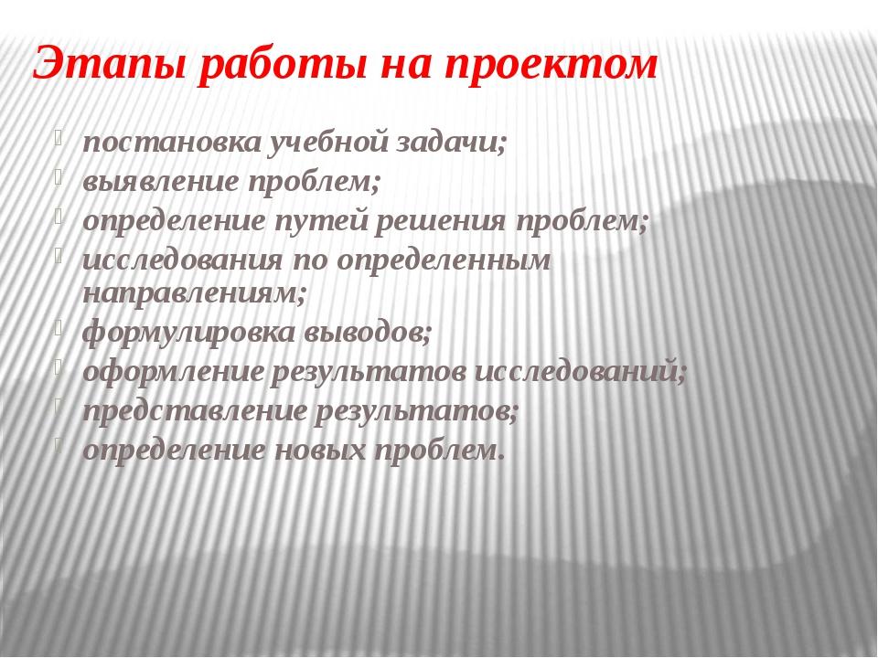Этапы работы на проектом постановка учебной задачи; выявление проблем; опреде...