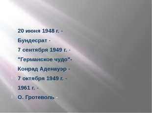 """20 июня 1948 г. - Бундесрат - 7 сентября 1949 г. - """"Германское чудо""""- Конрад"""
