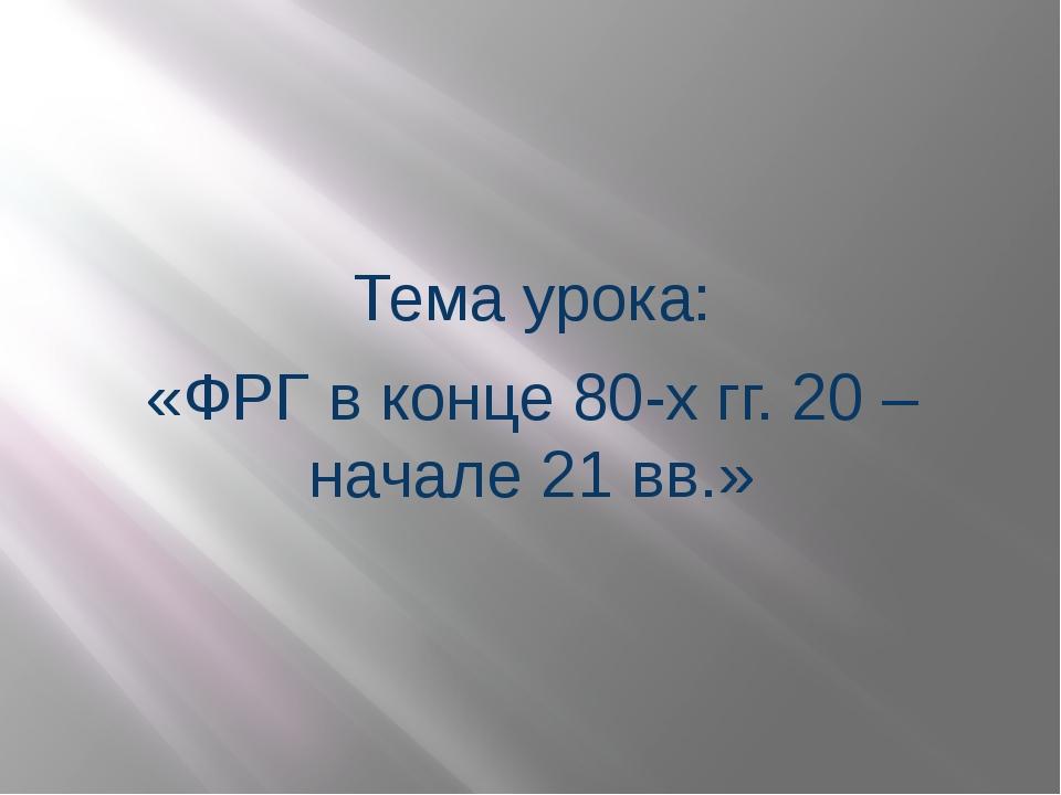 Тема урока: «ФРГ в конце 80-х гг. 20 – начале 21 вв.»
