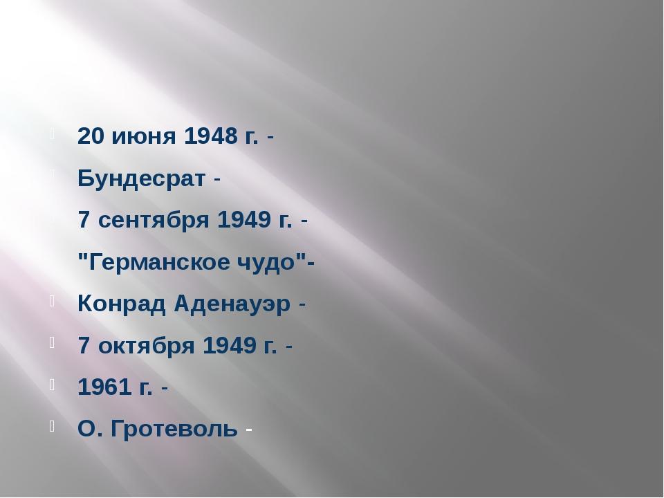 """20 июня 1948 г. - Бундесрат - 7 сентября 1949 г. - """"Германское чудо""""- Конрад..."""
