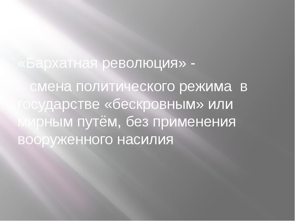 «Бархатная революция» - смена политического режима в государстве «бескровным...
