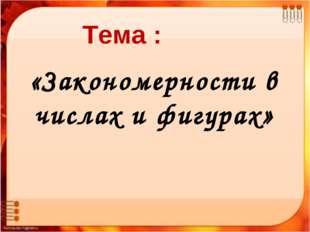 Закономерности числового ряда «Мир логики» Тема : «Закономерности в числах и