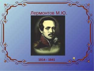 Лермонтов М.Ю. 1814 - 1841