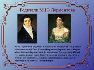 Родители М.Ю.Лермонтова М.Ю.Лермонтов родился в Москве 15 октября 1814 г. в с