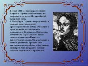 Весной 1838 г. , благодаря хлопотам бабушки, Лермонтова возвратили в гвардию,