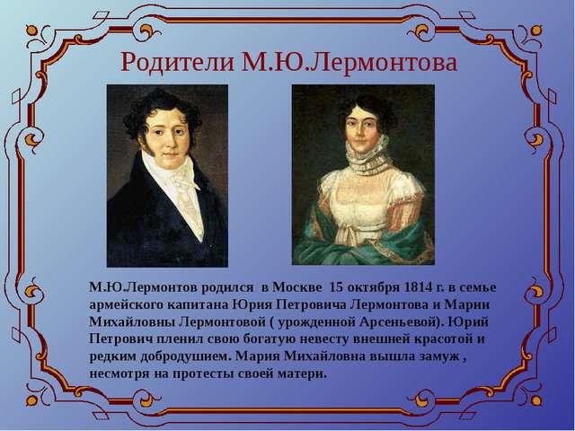 Родители М.Ю.Лермонтова М.Ю.Лермонтов родился в Москве 15 октября 1814 г. в с...