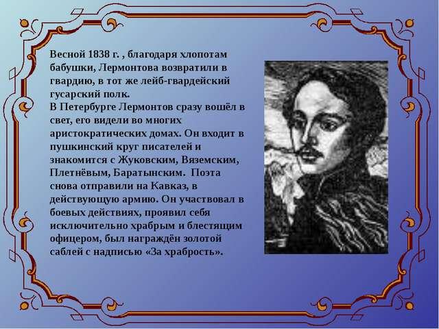 Весной 1838 г. , благодаря хлопотам бабушки, Лермонтова возвратили в гвардию,...