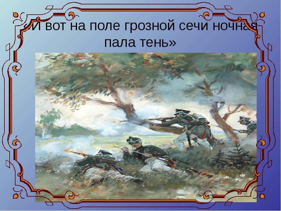 «И вот на поле грозной сечи ночная пала тень»