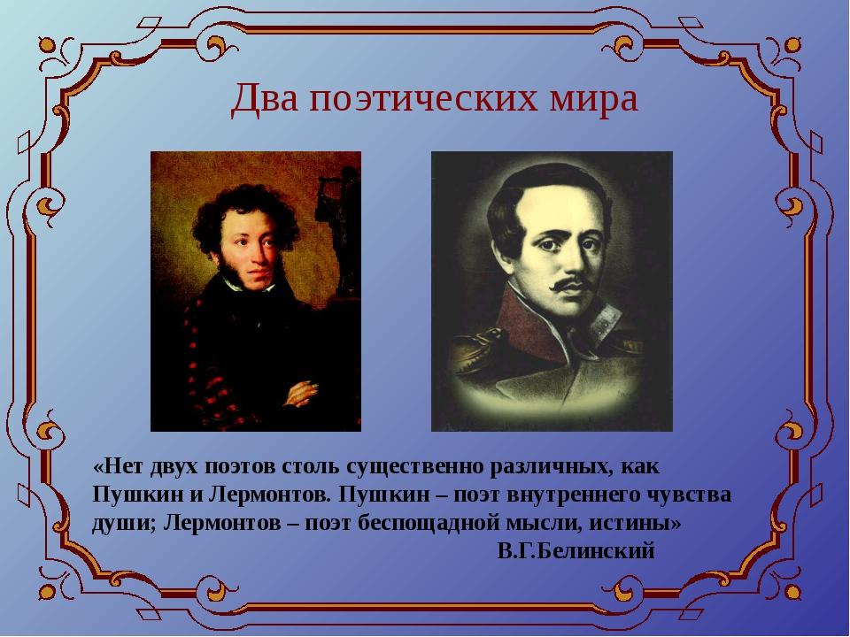 Два поэтических мира «Нет двух поэтов столь существенно различных, как Пушкин...