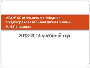 2013-2014 учебный год МБОУ «Ортолыксакая средняя общеобразовательная школа им