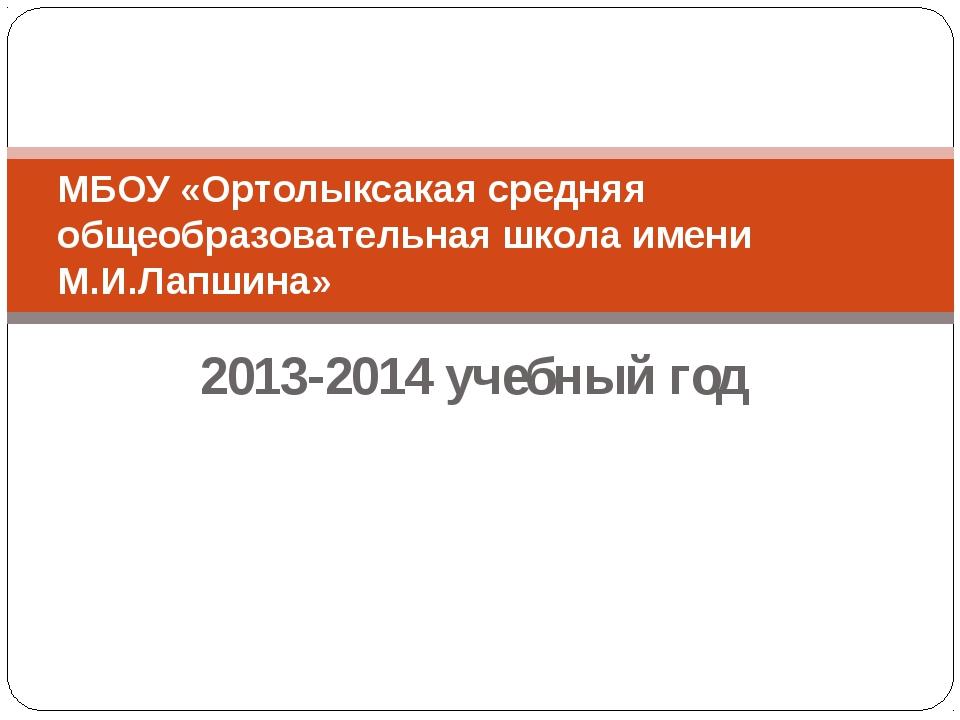 2013-2014 учебный год МБОУ «Ортолыксакая средняя общеобразовательная школа им...