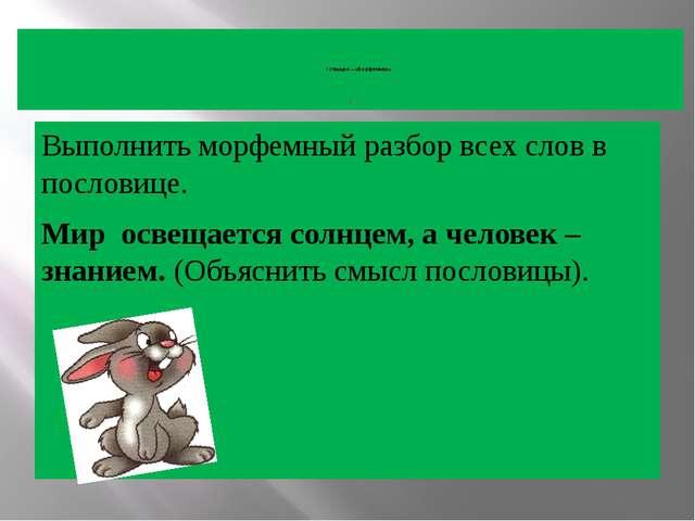 I станция – «Морфемная» I Выполнить морфемный разбор всех слов в пословице....