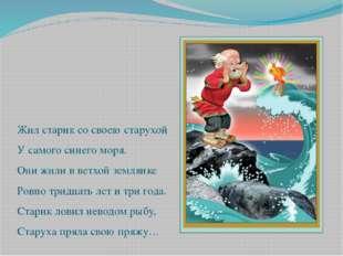 Жил старик со своею старухой У самого синего моря. Они жили в ветхой землянк