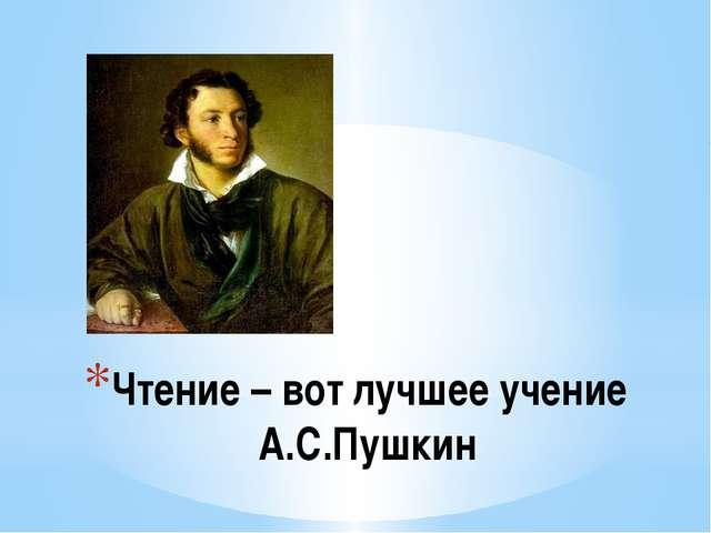 Чтение – вот лучшее учение А.С.Пушкин