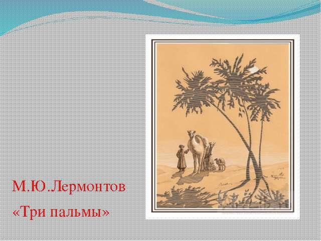 М.Ю.Лермонтов «Три пальмы»