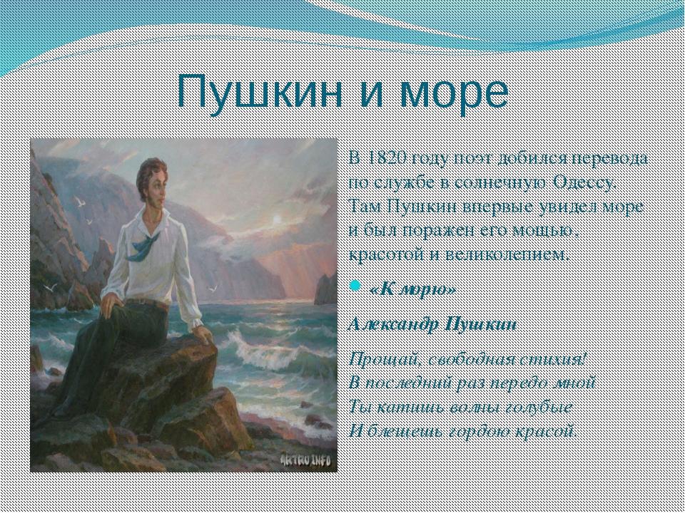 Пушкин и море В 1820 году поэт добился перевода по службе в солнечную Одессу....