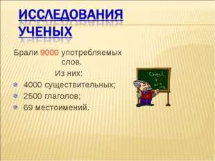 Брали 9000 употребляемых слов. Из них: 4000 существительных; 2500 глаголов; 6