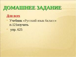ДОМАШНЕЕ ЗАДАНИЕ Для всех Учебник «Русский язык 6класс» п.121изучить упр. 625