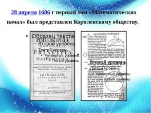 28 апреля1686 гпервый том «Математических начал» был представлен Королевско