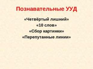 Познавательные УУД «Четвёртый лишний» «10 слов» «Сбор картинки» «Перепутанные