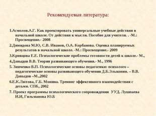 Рекомендуемая литература: 1.Асмолов.А.Г. Как проектировать универсальные учеб
