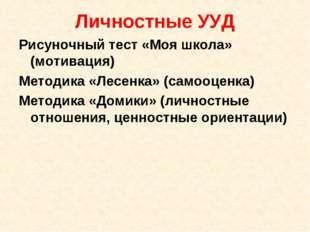 Личностные УУД Рисуночный тест «Моя школа» (мотивация) Методика «Лесенка» (са