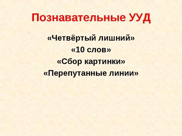 Познавательные УУД «Четвёртый лишний» «10 слов» «Сбор картинки» «Перепутанные...