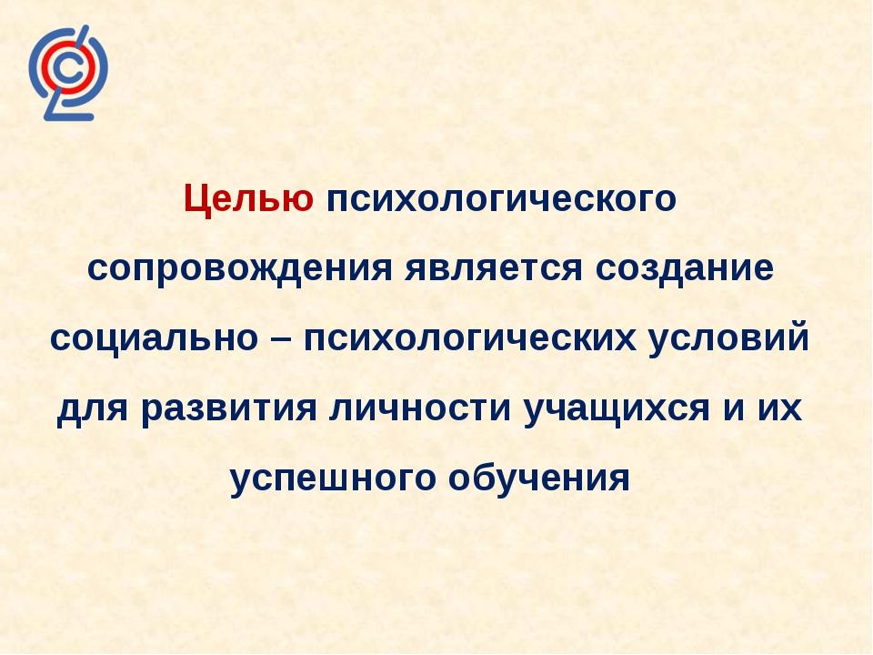 Целью психологического сопровождения является создание социально – психологич...