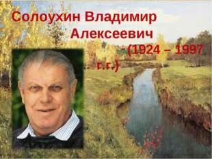 Солоухин Владимир Алексеевич (1924 – 1997 г.г.)
