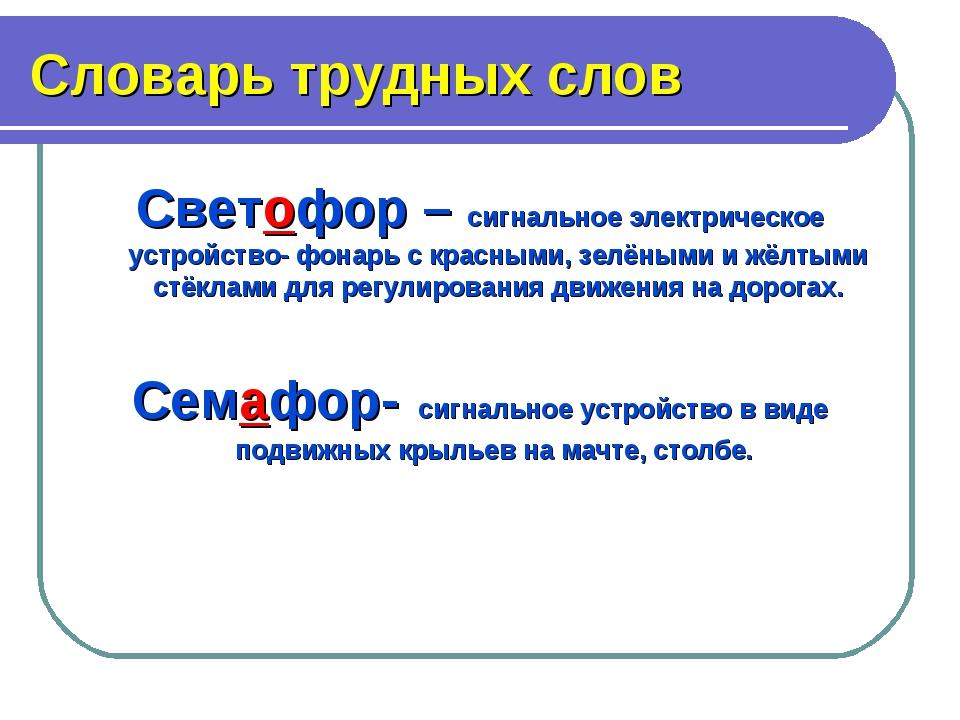 Словарь трудных слов Светофор – сигнальное электрическое устройство- фонарь с...