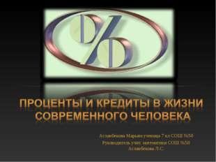 Асланбекова Марьям ученица 7 кл СОШ №50 Руководитель учит. математики СОШ №50