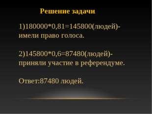 Решение задачи. 1)180000*0,81=145800(людей)-имели право голоса. 2)145800*0,6=