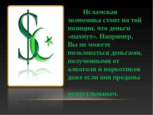 Исламская экономика стоит на той позиции, что деньги «пахнут». Например, Вы
