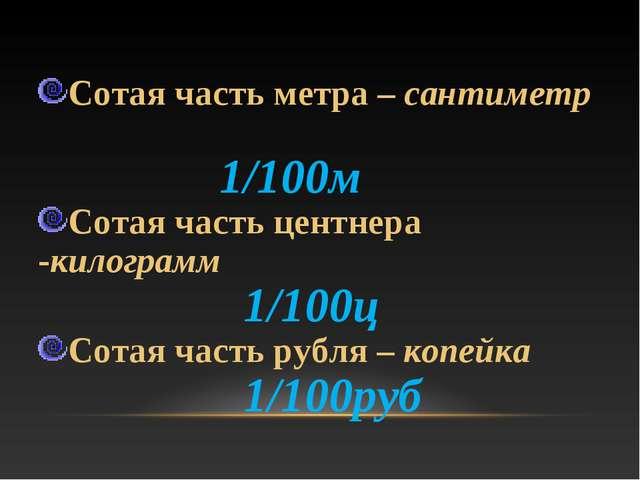 Сотая часть метра – сантиметр 1/100м Сотая часть центнера -килограмм 1/100ц...