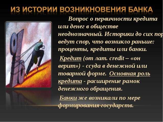 Вопрос о первичности кредита или денег в обществе неоднозначный. Историки до...