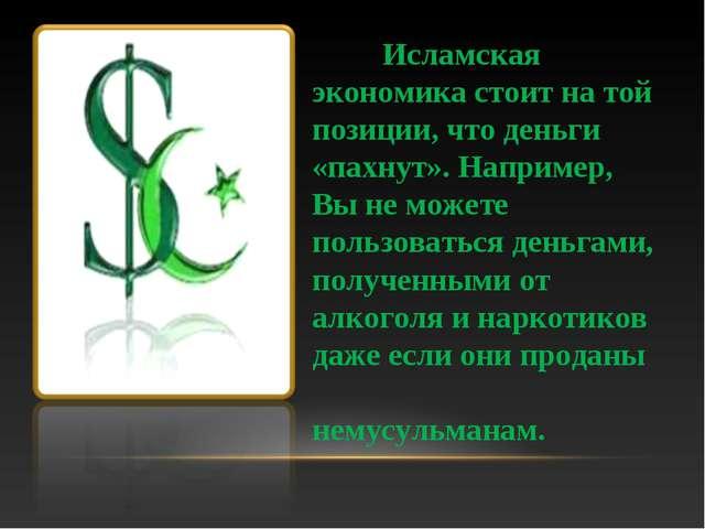 Исламская экономика стоит на той позиции, что деньги «пахнут». Например, Вы...