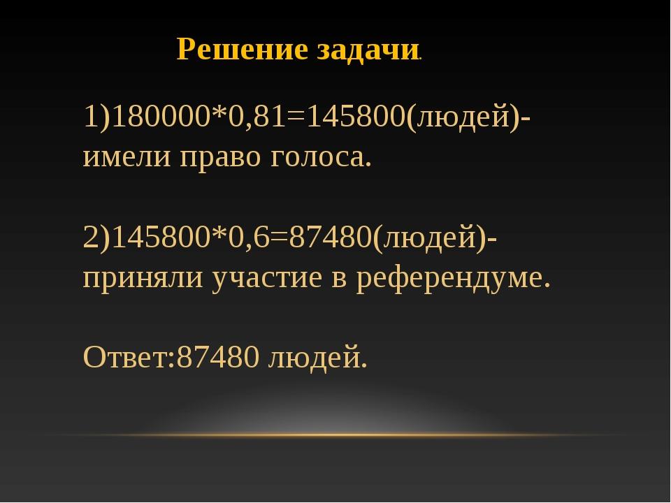 Решение задачи. 1)180000*0,81=145800(людей)-имели право голоса. 2)145800*0,6=...