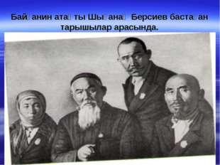 Байғанин атақты Шығанақ Берсиев бастаған тарышылар арасында.