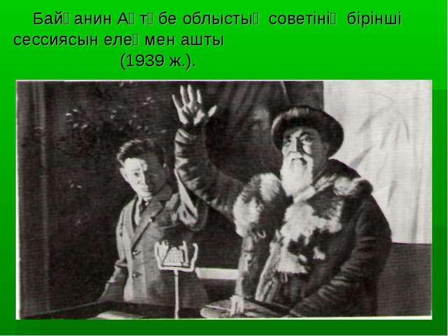 Байғанин Ақтөбе облыстық советінің бірінші сессиясын елеңмен ашты (1939 ж.).