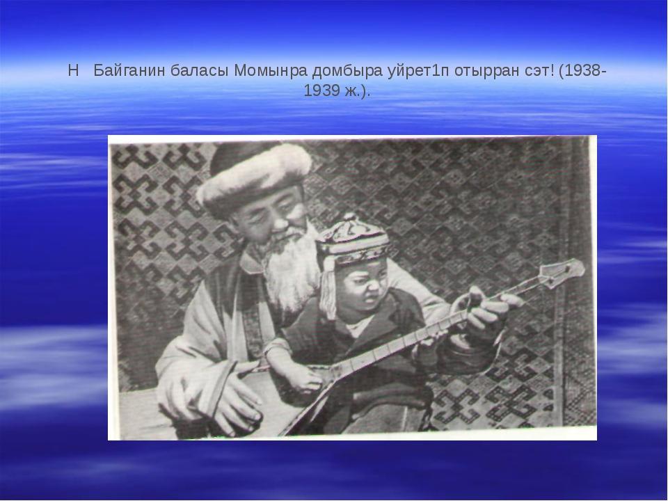 H Байганин баласы Момынра домбыра уйрет1п отырран сэт! (1938- 1939 ж.).