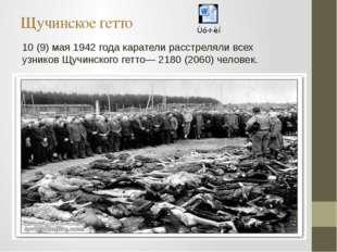 Щучинское гетто 10 (9) мая 1942 года каратели расстреляли всех узниковЩучинс