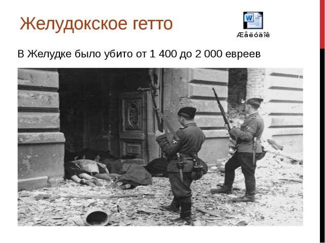 Желудокское гетто В Желудке было убито от 1400до 2000евреев
