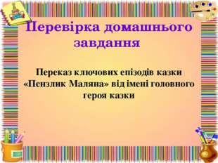 Перевірка домашнього завдання Переказ ключових епізодів казки «Пензлик Маляна
